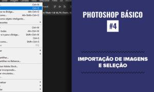 Photoshop Essencial #4 - Importação de imagens e ferramentas de seleção